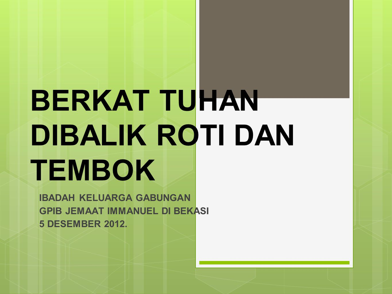 BERKAT TUHAN DIBALIK ROTI DAN TEMBOK IBADAH KELUARGA GABUNGAN GPIB JEMAAT IMMANUEL DI BEKASI 5 DESEMBER 2012.