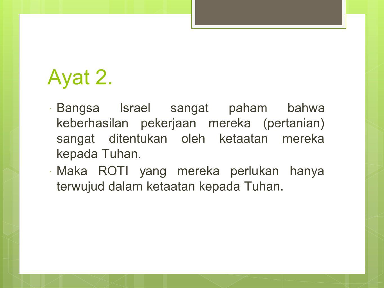 Ayat 2.  Bangsa Israel sangat paham bahwa keberhasilan pekerjaan mereka (pertanian) sangat ditentukan oleh ketaatan mereka kepada Tuhan.  Maka ROTI