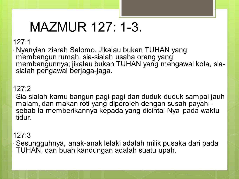 MAZMUR 127: 1-3. 127:1  Nyanyian ziarah Salomo. Jikalau bukan TUHAN yang membangun rumah, sia-sialah usaha orang yang membangunnya; jikalau bukan TUH