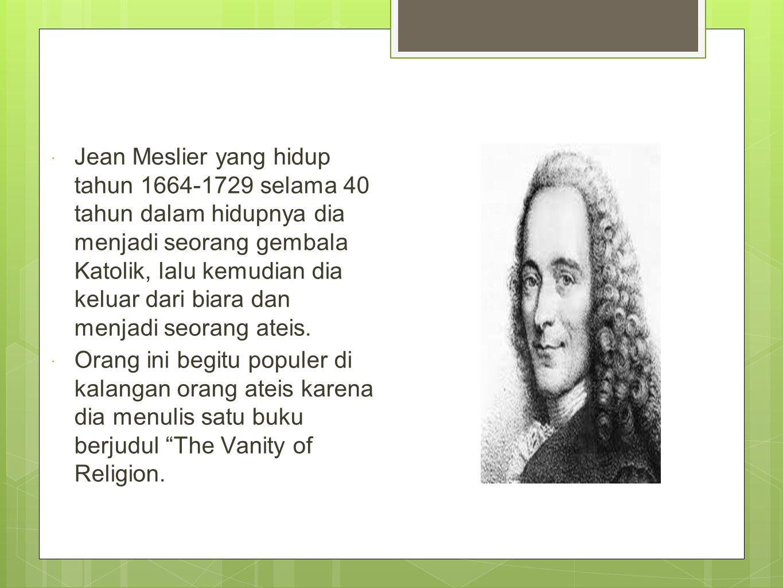  Jean Meslier yang hidup tahun 1664-1729 selama 40 tahun dalam hidupnya dia menjadi seorang gembala Katolik, lalu kemudian dia keluar dari biara dan