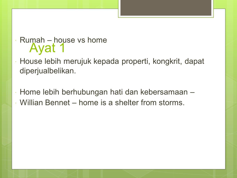 Ayat 1  Rumah – house vs home  House lebih merujuk kepada properti, kongkrit, dapat diperjualbelikan.  Home lebih berhubungan hati dan kebersamaan