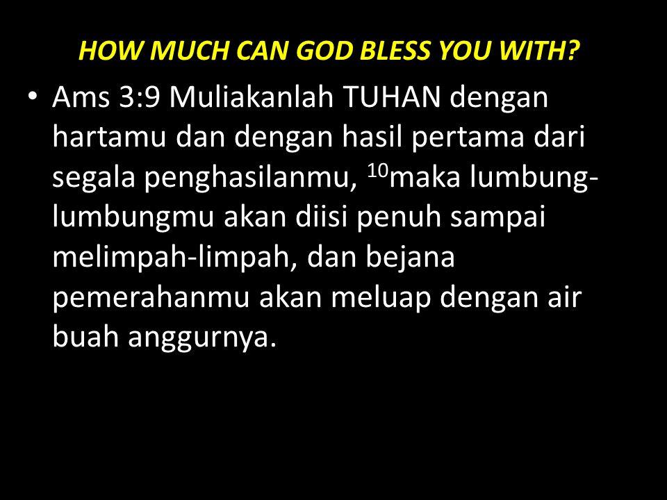 HOW MUCH CAN GOD BLESS YOU WITH? Ams 3:9 Muliakanlah TUHAN dengan hartamu dan dengan hasil pertama dari segala penghasilanmu, 10 maka lumbung- lumbung