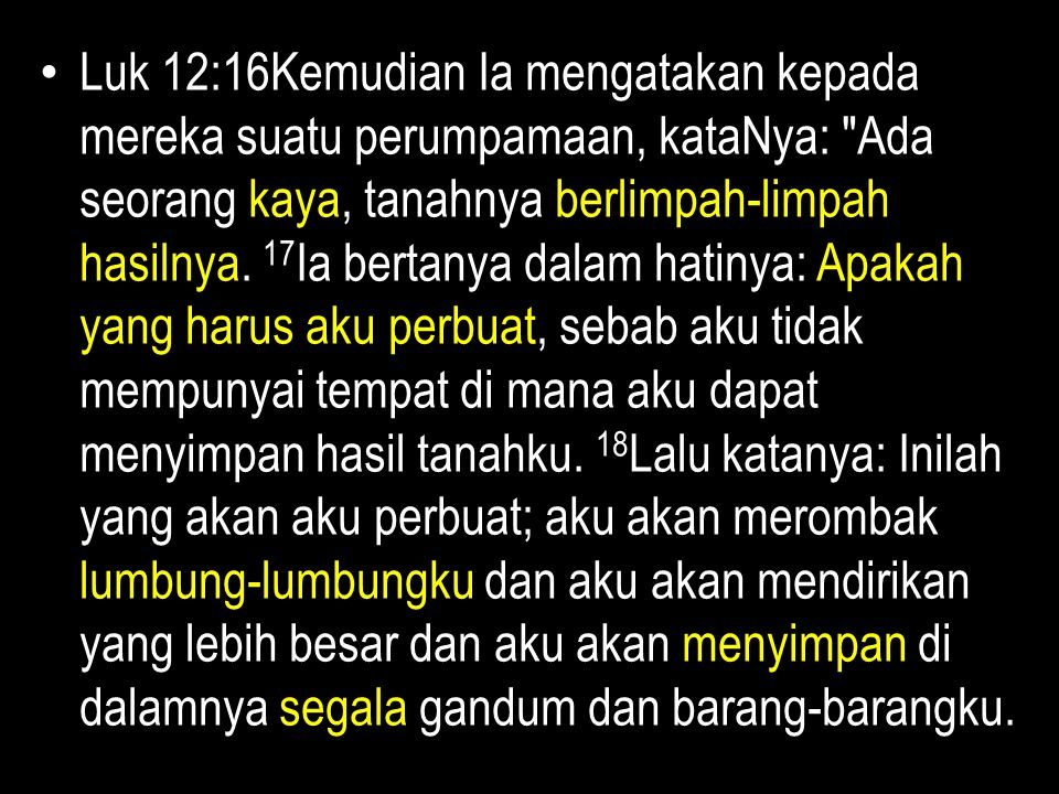 Luk 12:16Kemudian Ia mengatakan kepada mereka suatu perumpamaan, kataNya: Ada seorang kaya, tanahnya berlimpah-limpah hasilnya.