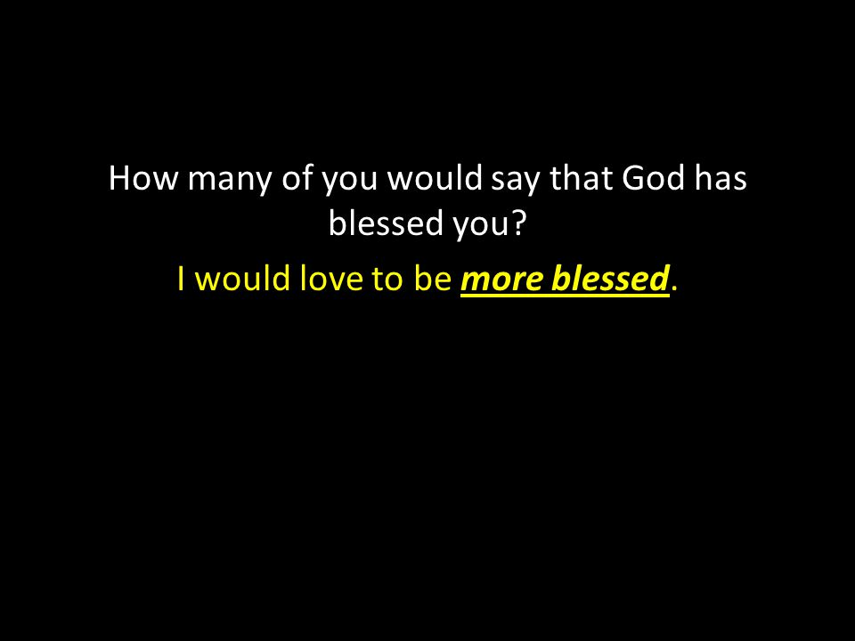 How many of you would say that God has blessed you? I would love to be more blessed.