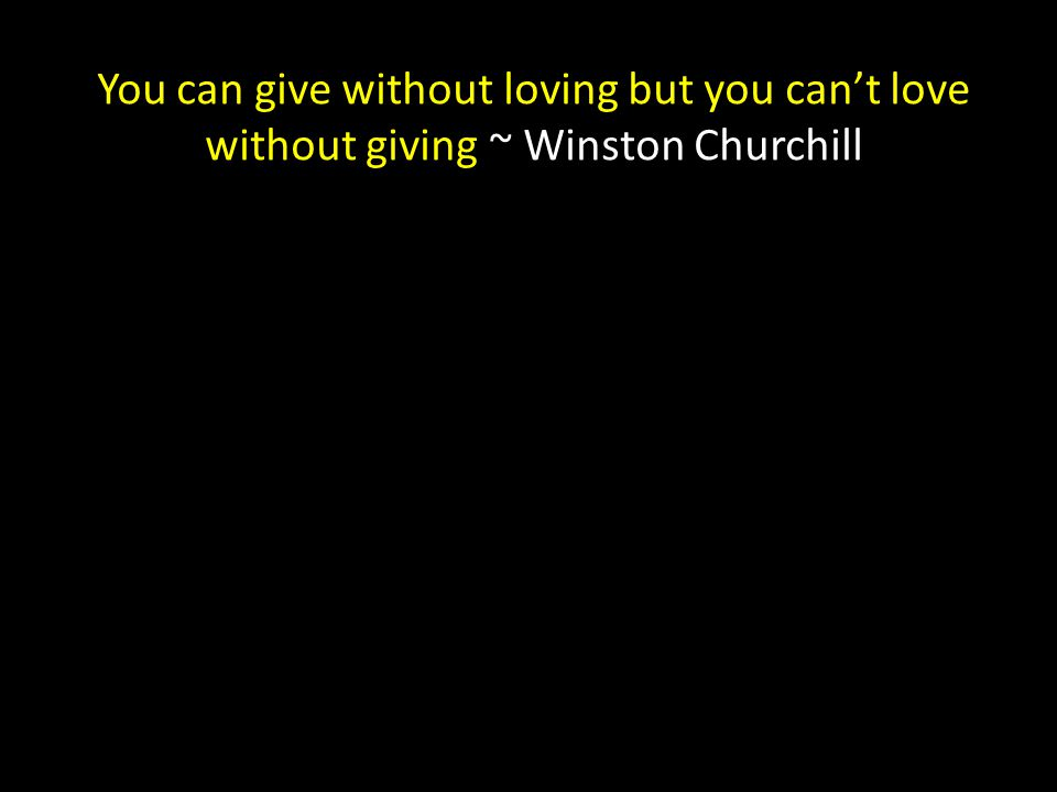 You can give without loving but you can't love without giving ~ Winston Churchill