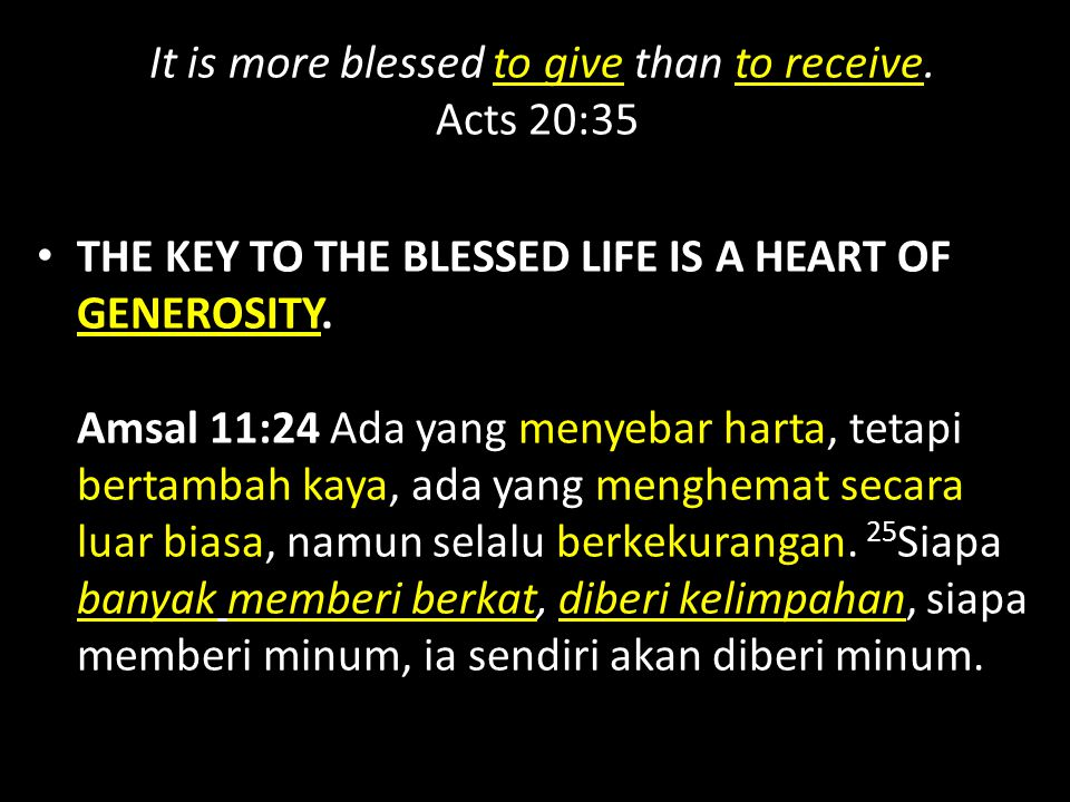 It is more blessed to give than to receive. Acts 20:35 THE KEY TO THE BLESSED LIFE IS A HEART OF GENEROSITY. Amsal 11:24 Ada yang menyebar harta, teta