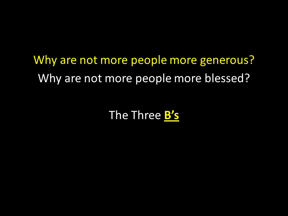 Why are not more people more generous? Why are not more people more blessed? The Three B's