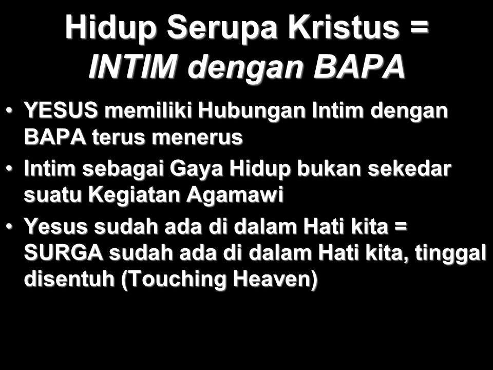 Hidup Serupa Kristus = INTIM dengan BAPA YESUS memiliki Hubungan Intim dengan BAPA terus menerusYESUS memiliki Hubungan Intim dengan BAPA terus meneru