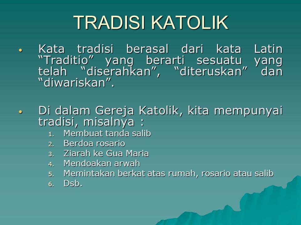 TRADISI KATOLIK Kata tradisi berasal dari kata Latin Traditio yang berarti sesuatu yang telah diserahkan , diteruskan dan diwariskan .