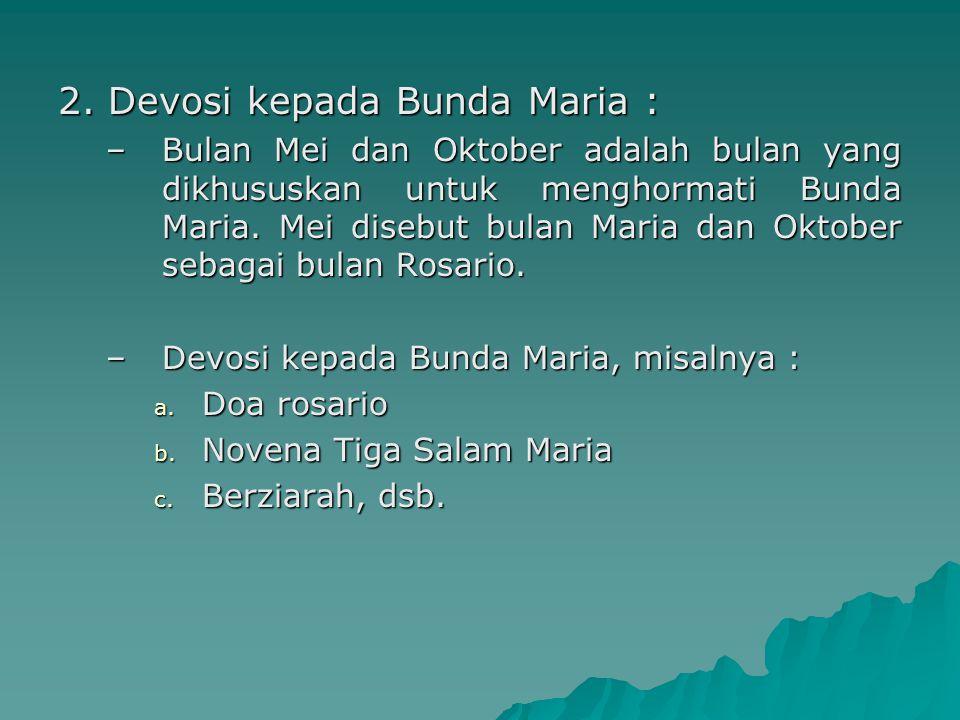2. Devosi kepada Bunda Maria : –Bulan Mei dan Oktober adalah bulan yang dikhususkan untuk menghormati Bunda Maria. Mei disebut bulan Maria dan Oktober