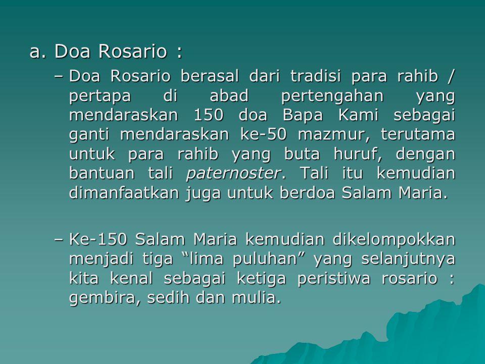 a. Doa Rosario : –Doa Rosario berasal dari tradisi para rahib / pertapa di abad pertengahan yang mendaraskan 150 doa Bapa Kami sebagai ganti mendarask