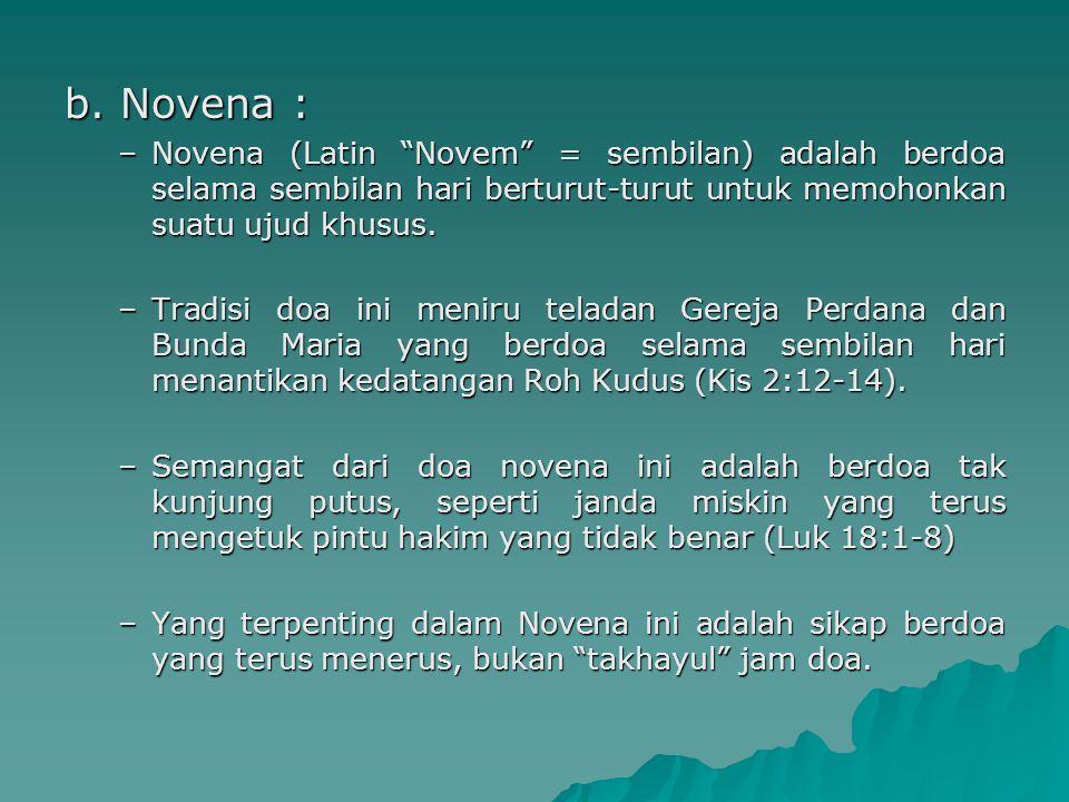 "b. Novena : –Novena (Latin ""Novem"" = sembilan) adalah berdoa selama sembilan hari berturut-turut untuk memohonkan suatu ujud khusus. –Tradisi doa ini"