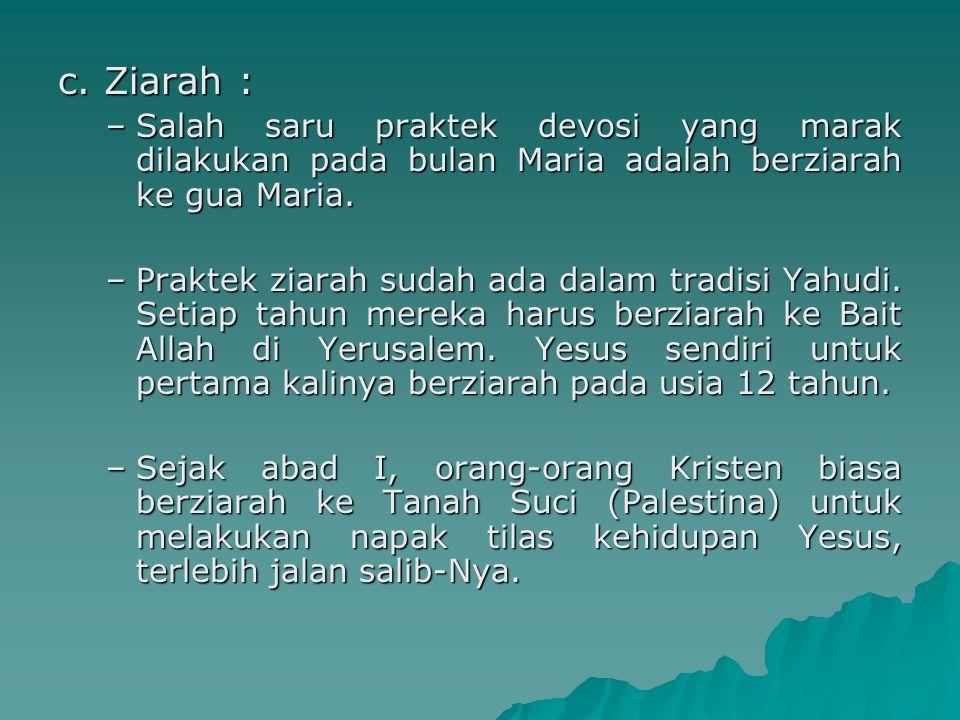 c. Ziarah : –Salah saru praktek devosi yang marak dilakukan pada bulan Maria adalah berziarah ke gua Maria. –Praktek ziarah sudah ada dalam tradisi Ya