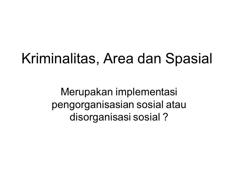 Kriminalitas, Area dan Spasial Merupakan implementasi pengorganisasian sosial atau disorganisasi sosial ?