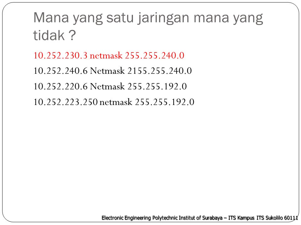 Electronic Engineering Polytechnic Institut of Surabaya – ITS Kampus ITS Sukolilo 60111 Penyelesaian IP dan Netmask dijadikan binar Hasil binari IP dan Netmask di-AND-kan Hasilnya jika sama maka satu jaringan, jika tidak berarti lain jaringan Hasilnya bisa juga dianggap sebagai NetID masing-masing jaringan