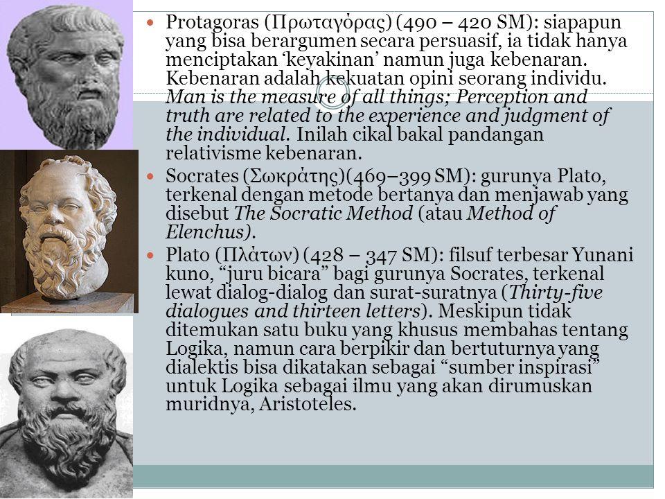 Protagoras (Πρωταγόρας) (490 – 420 SM): siapapun yang bisa berargumen secara persuasif, ia tidak hanya menciptakan 'keyakinan' namun juga kebenaran. K