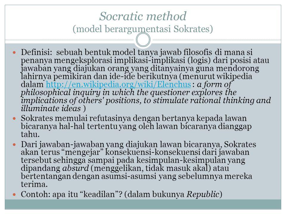 Socratic method (model berargumentasi Sokrates) Definisi: sebuah bentuk model tanya jawab filosofis di mana si penanya mengeksplorasi implikasi-implikasi (logis) dari posisi atau jawaban yang diajukan orang yang ditanyainya guna mendorong lahirnya pemikiran dan ide-ide berikutnya (menurut wikipedia dalam http://en.wikipedia.org/wiki/Elenchus : a form of philosophical inquiry in which the questioner explores the implications of others positions, to stimulate rational thinking and illuminate ideas )http://en.wikipedia.org/wiki/Elenchus Sokrates memulai refutasinya dengan bertanya kepada lawan bicaranya hal-hal tertentu yang oleh lawan bicaranya dianggap tahu.