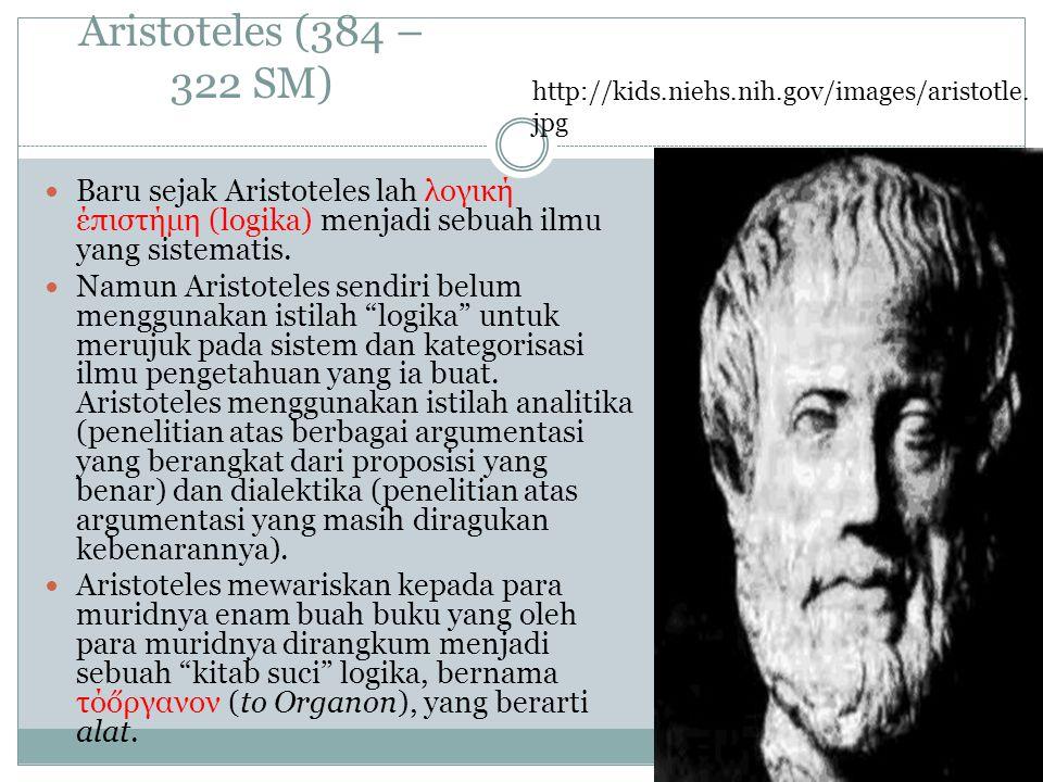 Aristoteles (384 – 322 SM) Baru sejak Aristoteles lah λογική έπιστήμη (logika) menjadi sebuah ilmu yang sistematis. Namun Aristoteles sendiri belum me