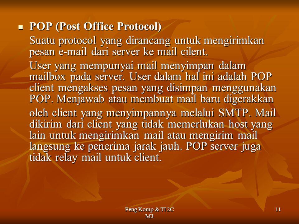 Peng Komp & TI 2C M3 11 POP (Post Office Protocol) POP (Post Office Protocol) Suatu protocol yang dirancang untuk mengirimkan pesan e-mail dari server