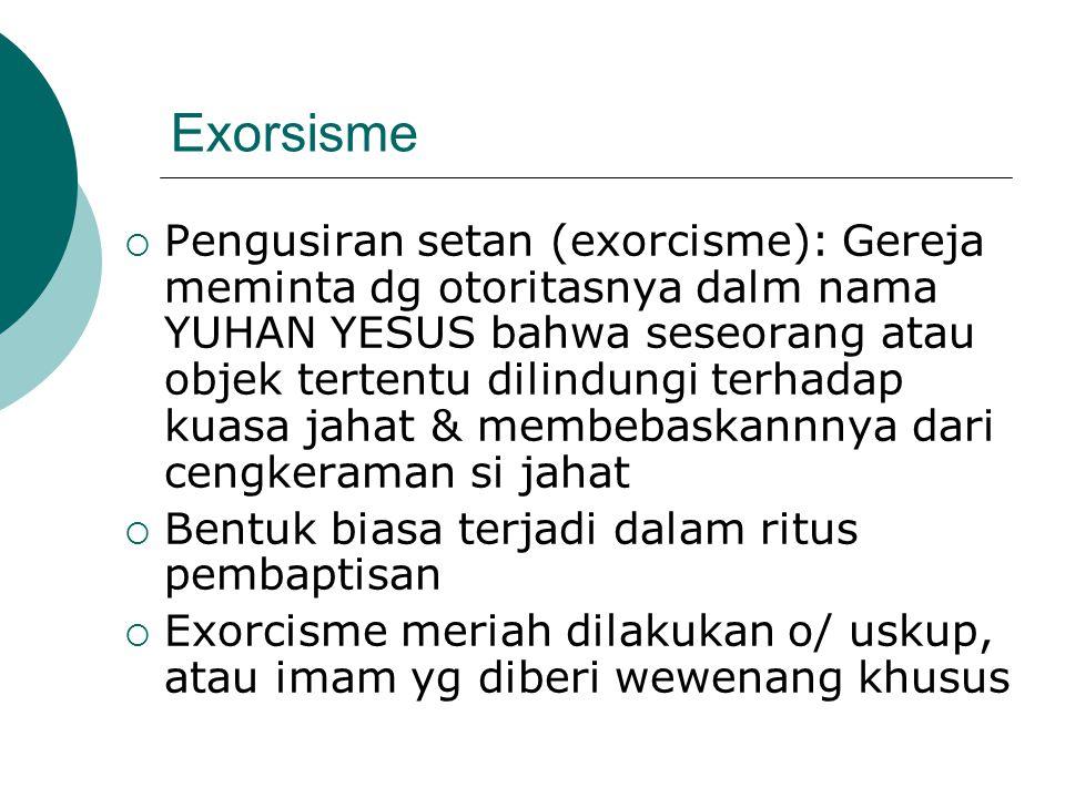 Exorsisme  Pengusiran setan (exorcisme): Gereja meminta dg otoritasnya dalm nama YUHAN YESUS bahwa seseorang atau objek tertentu dilindungi terhadap