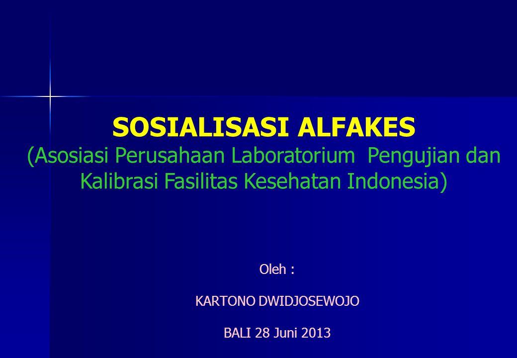 Oleh : KARTONO DWIDJOSEWOJO BALI 28 Juni 2013 SOSIALISASI ALFAKES (Asosiasi Perusahaan Laboratorium Pengujian dan Kalibrasi Fasilitas Kesehatan Indonesia)