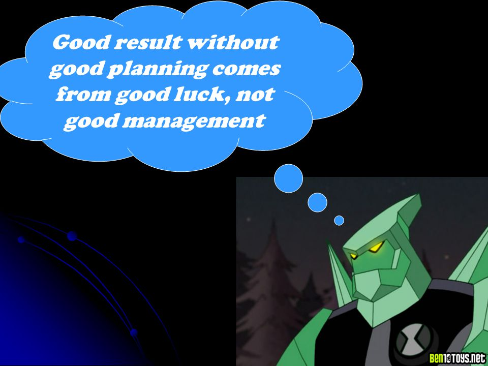 Good result without good planning comes from good luck, not good management