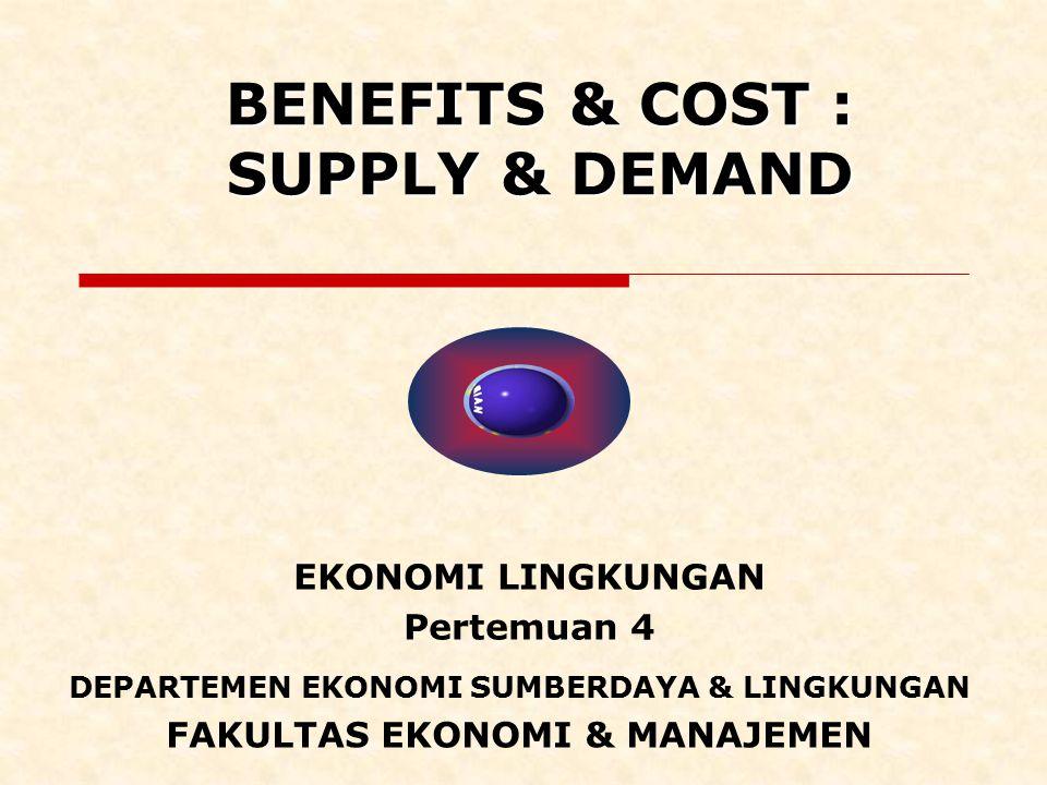 BENEFITS & COST : SUPPLY & DEMAND EKONOMI LINGKUNGAN Pertemuan 4 DEPARTEMEN EKONOMI SUMBERDAYA & LINGKUNGAN FAKULTAS EKONOMI & MANAJEMEN