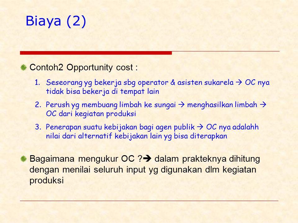 Biaya (2) Contoh2 Opportunity cost : 1.Seseorang yg bekerja sbg operator & asisten sukarela  OC nya tidak bisa bekerja di tempat lain 2.Perush yg membuang limbah ke sungai  menghasilkan limbah  OC dari kegiatan produksi 3.Penerapan suatu kebijakan bagi agen publik  OC nya adalahh nilai dari alternatif kebijakan lain yg bisa diterapkan Bagaimana mengukur OC .