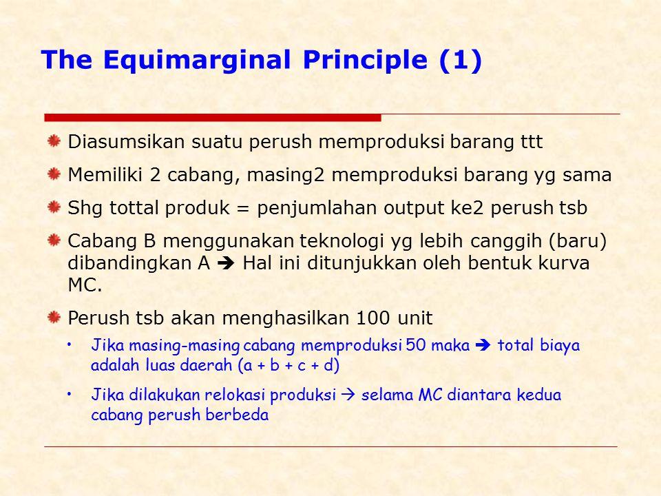The Equimarginal Principle (1) Diasumsikan suatu perush memproduksi barang ttt Memiliki 2 cabang, masing2 memproduksi barang yg sama Shg tottal produk = penjumlahan output ke2 perush tsb Cabang B menggunakan teknologi yg lebih canggih (baru) dibandingkan A  Hal ini ditunjukkan oleh bentuk kurva MC.