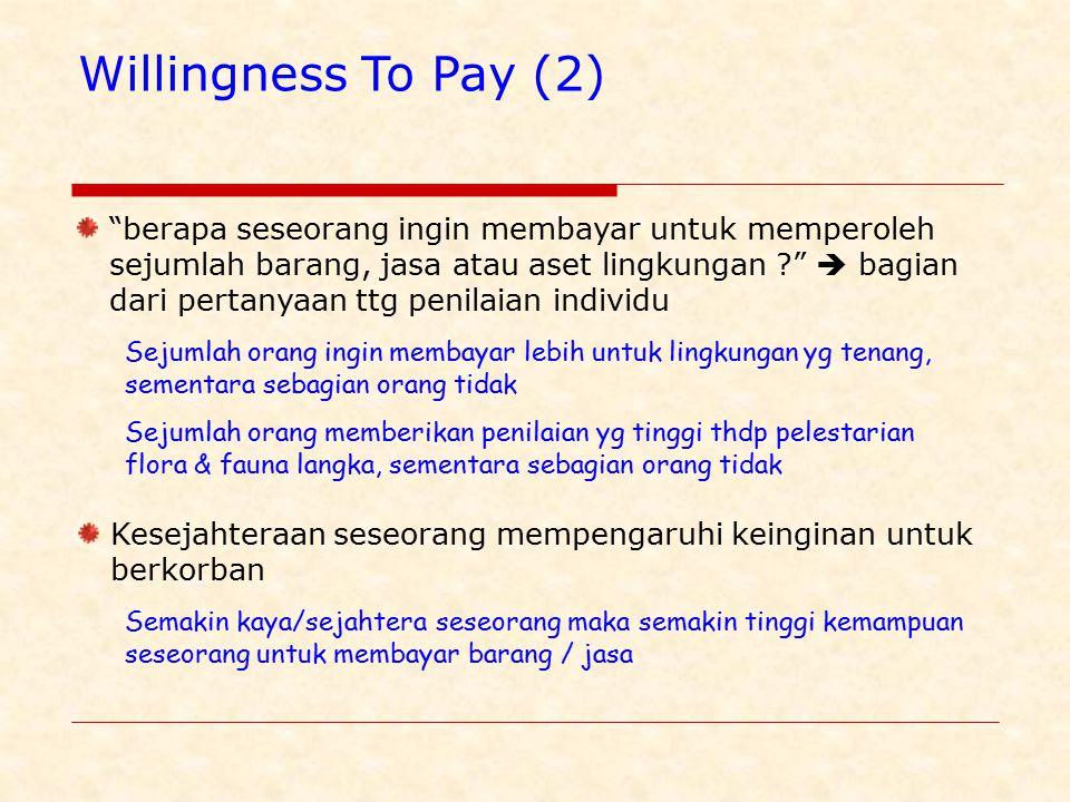 Willingness To Pay (2) berapa seseorang ingin membayar untuk memperoleh sejumlah barang, jasa atau aset lingkungan ?  bagian dari pertanyaan ttg penilaian individu Sejumlah orang ingin membayar lebih untuk lingkungan yg tenang, sementara sebagian orang tidak Sejumlah orang memberikan penilaian yg tinggi thdp pelestarian flora & fauna langka, sementara sebagian orang tidak Kesejahteraan seseorang mempengaruhi keinginan untuk berkorban Semakin kaya/sejahtera seseorang maka semakin tinggi kemampuan seseorang untuk membayar barang / jasa
