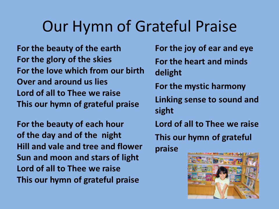 Our Hymn of Grateful Praise For the beauty of the earth For the glory of the skies For the love which from our birth Over and around us lies Lord of a