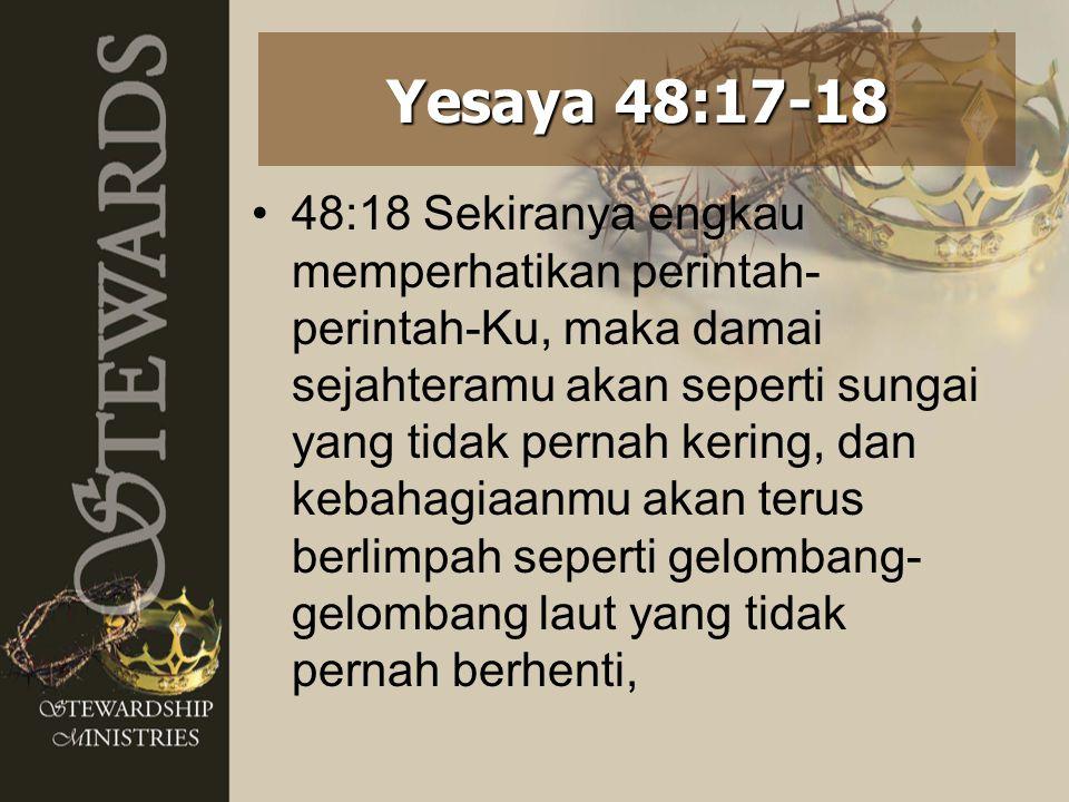 48:18 Sekiranya engkau memperhatikan perintah- perintah-Ku, maka damai sejahteramu akan seperti sungai yang tidak pernah kering, dan kebahagiaanmu aka