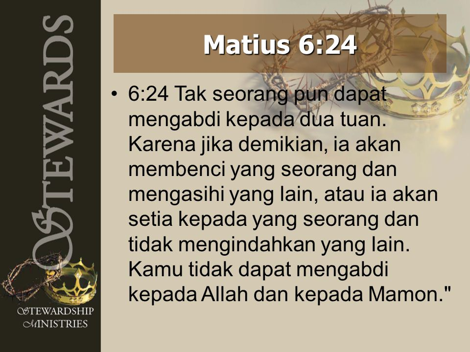 6:24 Tak seorang pun dapat mengabdi kepada dua tuan. Karena jika demikian, ia akan membenci yang seorang dan mengasihi yang lain, atau ia akan setia k