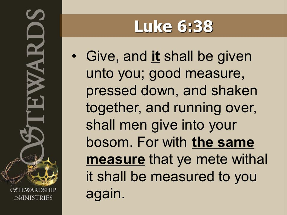 Give, and it shall be given unto you; good measure, pressed down, and shaken together, and running over, shall men give into your bosom. For with the