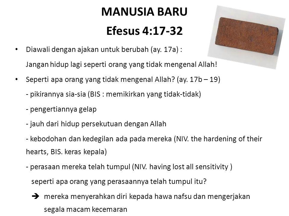 MANUSIA BARU Efesus 4:17-32 Diawali dengan ajakan untuk berubah (ay. 17a) : Jangan hidup lagi seperti orang yang tidak mengenal Allah! Seperti apa ora