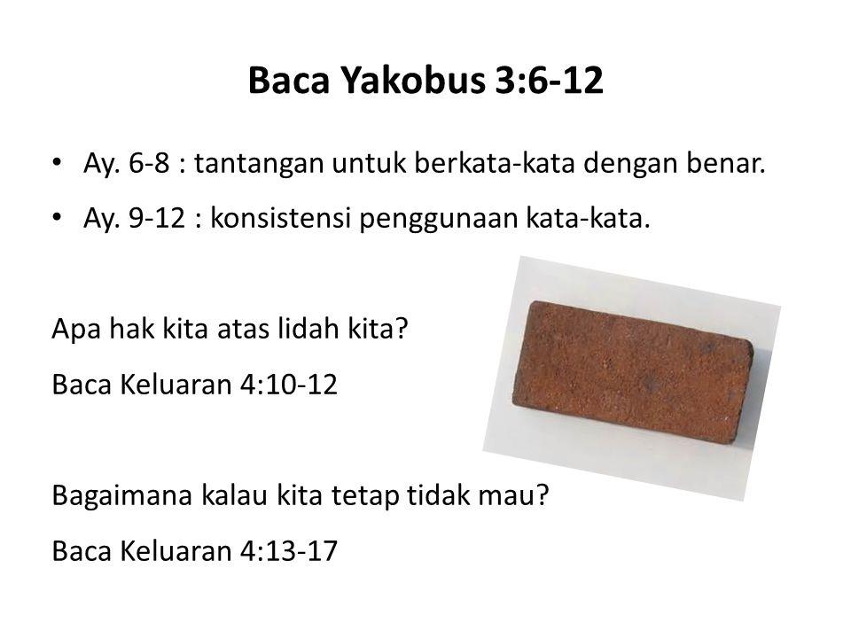 Baca Yakobus 3:6-12 Ay. 6-8 : tantangan untuk berkata-kata dengan benar. Ay. 9-12 : konsistensi penggunaan kata-kata. Apa hak kita atas lidah kita? Ba