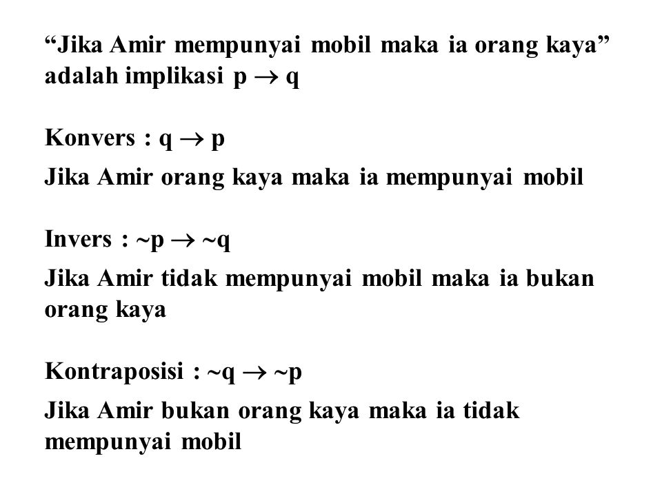 """Jika Amir mempunyai mobil maka ia orang kaya"" adalah implikasi p  q Konvers : q  p Jika Amir orang kaya maka ia mempunyai mobil Invers :  p   q"