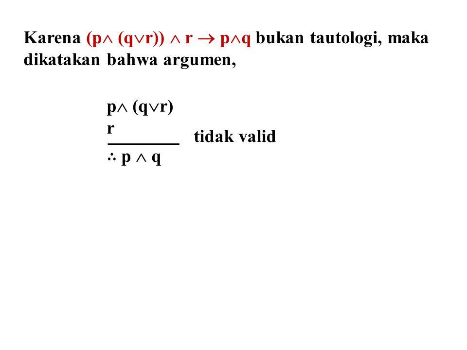 Karena (p  (q  r))  r  p  q bukan tautologi, maka dikatakan bahwa argumen, p  (q  r) r ∴ p  q tidak valid