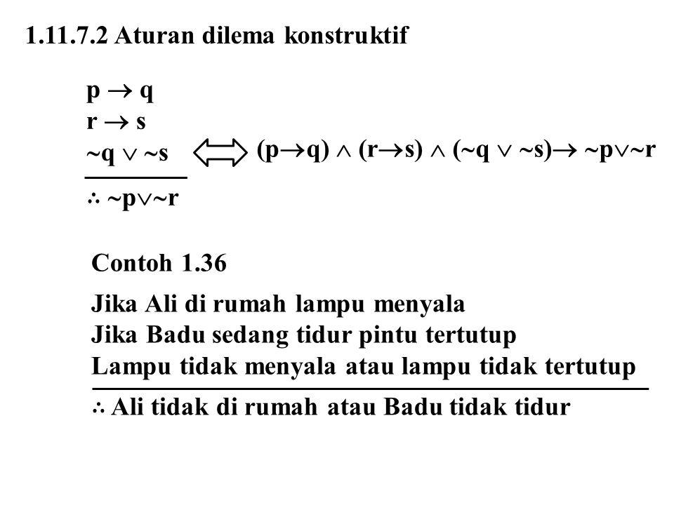 1.11.7.2 Aturan dilema konstruktif p  q r  s  q   s ∴  p  r (p  q)  (r  s)  (  q   s)   p  r Contoh 1.36 Jika Ali di rumah lampu me