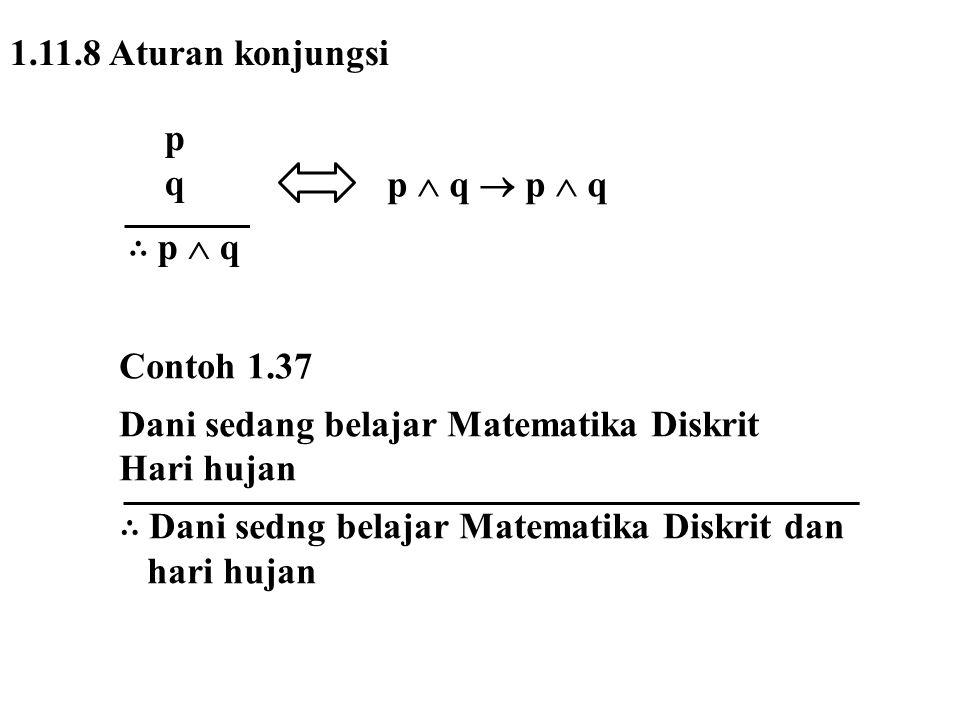 1.11.8 Aturan konjungsi p q ∴ p  q p  q  p  q Contoh 1.37 Dani sedang belajar Matematika Diskrit Hari hujan ∴ Dani sedng belajar Matematika Diskri