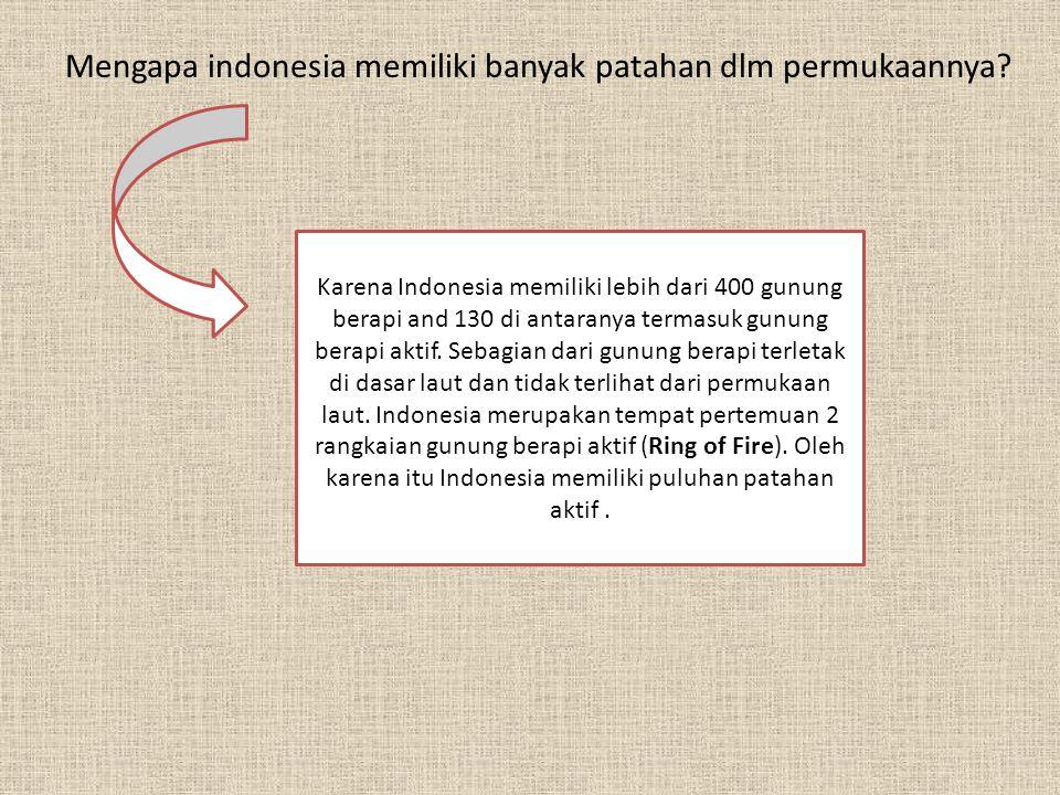 Mengapa indonesia memiliki banyak patahan dlm permukaannya? Karena Indonesia memiliki lebih dari 400 gunung berapi and 130 di antaranya termasuk gunun
