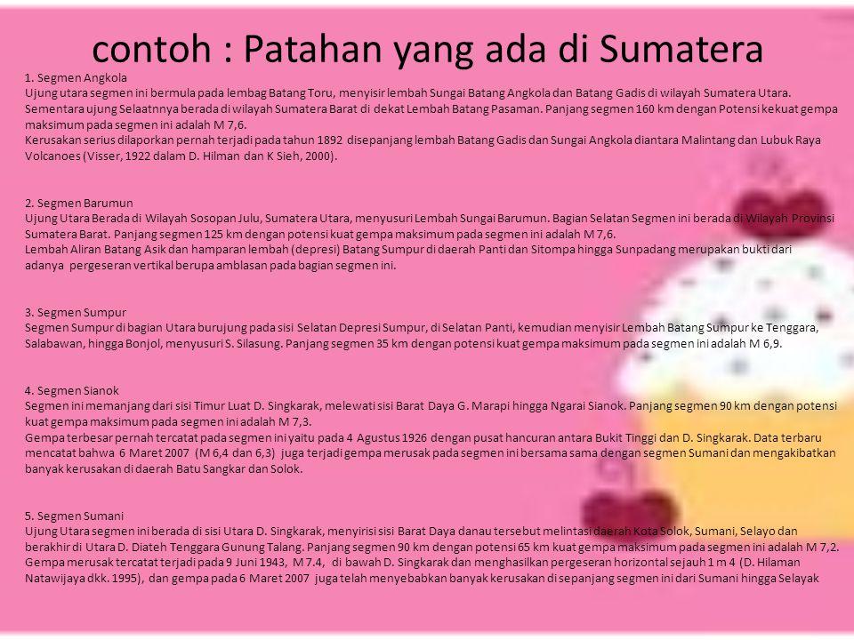 contoh : Patahan yang ada di Sumatera 1. Segmen Angkola Ujung utara segmen ini bermula pada lembag Batang Toru, menyisir lembah Sungai Batang Angkola