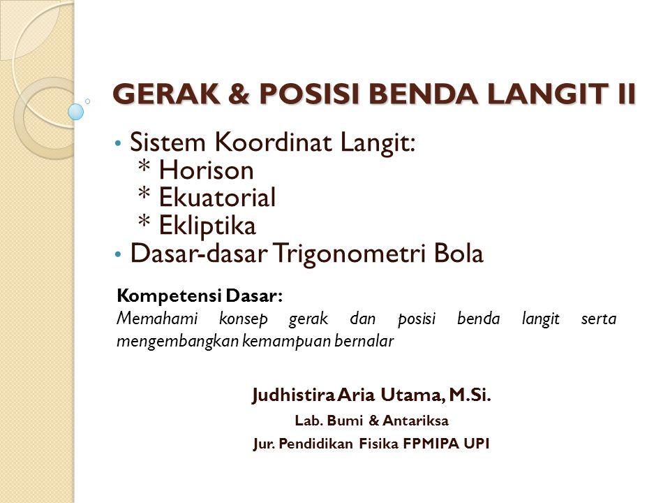 GERAK & POSISI BENDA LANGIT II Sistem Koordinat Langit: * Horison * Ekuatorial * Ekliptika Dasar-dasar Trigonometri Bola Kompetensi Dasar: Memahami ko