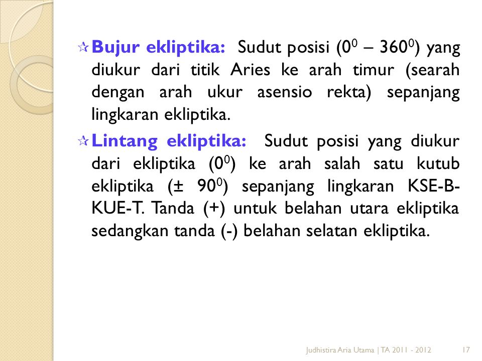 17Judhistira Aria Utama   TA 2011 - 2012  Bujur ekliptika: Sudut posisi (0 0 – 360 0 ) yang diukur dari titik Aries ke arah timur (searah dengan arah