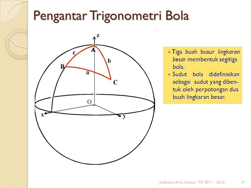 19Judhistira Aria Utama   TA 2011 - 2012 Pengantar Trigonometri Bola iga buah busur lingkaran besar membentuk segitiga Tiga buah busur lingkaran besar