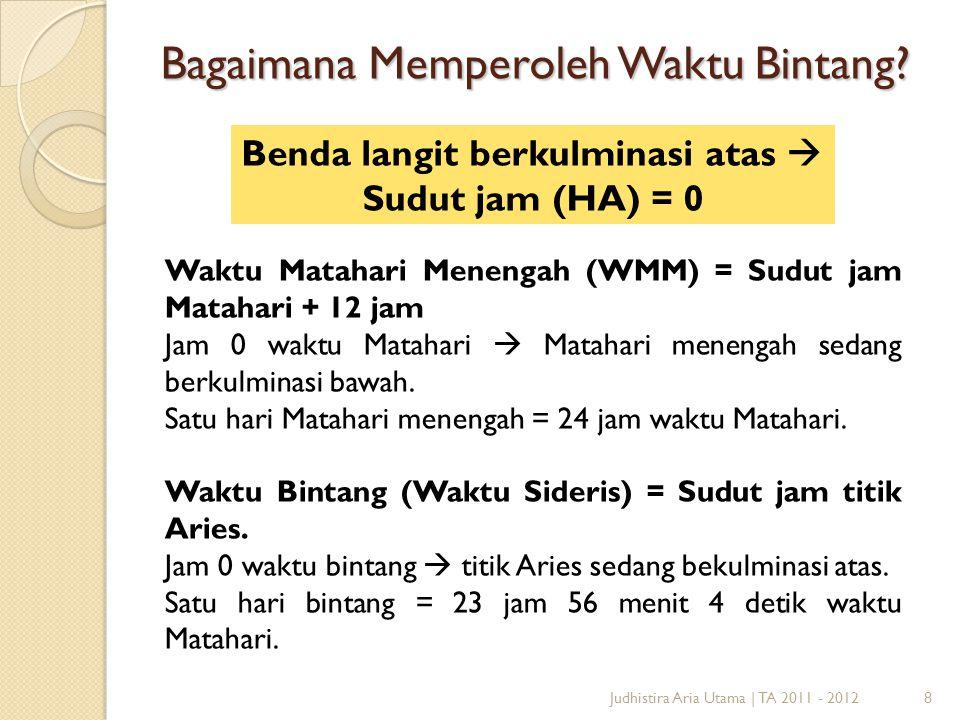 8Judhistira Aria Utama   TA 2011 - 2012 Bagaimana Memperoleh Waktu Bintang? Waktu Matahari Menengah (WMM) = Sudut jam Matahari + 12 jam Jam 0 waktu Ma