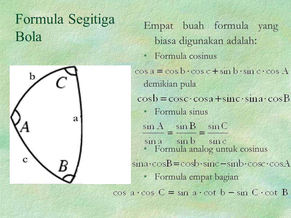 Formula Segitiga Bola Empat buah formula yang biasa digunakan adalah : Formula cosinus demikian pula Formula sinus Formula analog untuk cosinus Formula empat bagian a b c
