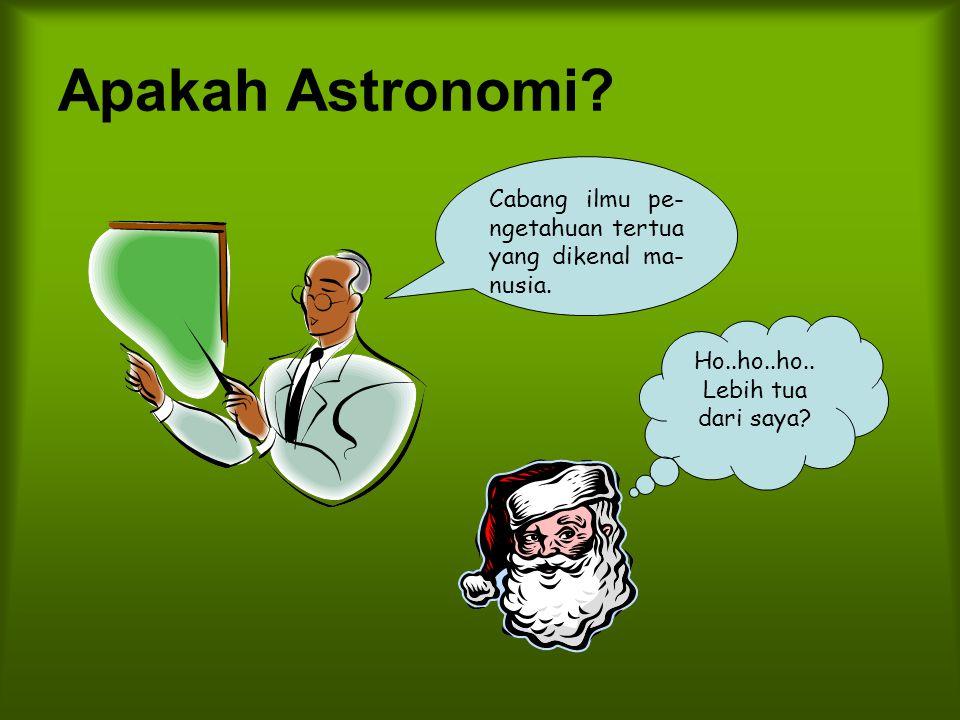 Apakah Astronomi? Cabang ilmu pe- ngetahuan tertua yang dikenal ma- nusia. Ho..ho..ho.. Lebih tua dari saya?