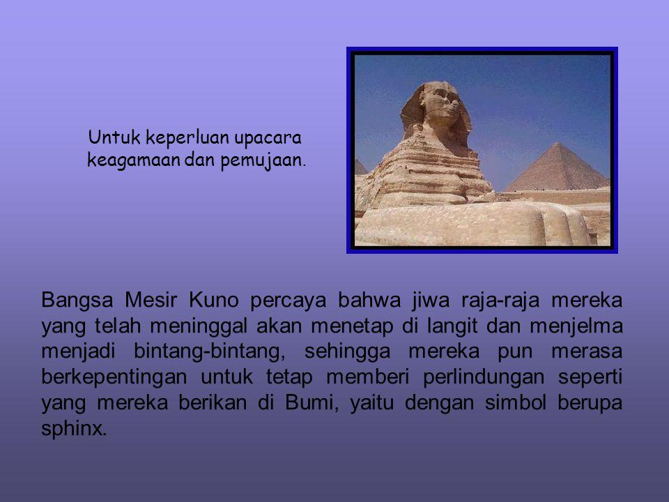 Untuk keperluan upacara keagamaan dan pemujaan. Bangsa Mesir Kuno percaya bahwa jiwa raja-raja mereka yang telah meninggal akan menetap di langit dan