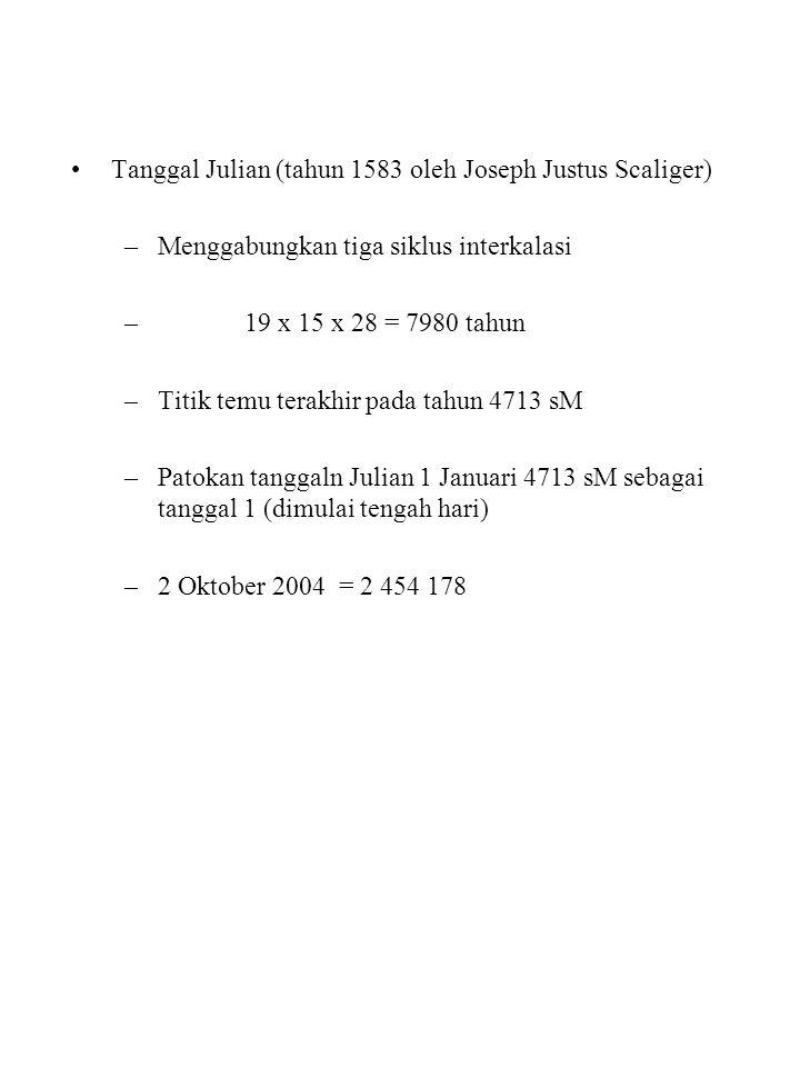 Tanggal Julian (tahun 1583 oleh Joseph Justus Scaliger) –Menggabungkan tiga siklus interkalasi – 19 x 15 x 28 = 7980 tahun –Titik temu terakhir pada tahun 4713 sM –Patokan tanggaln Julian 1 Januari 4713 sM sebagai tanggal 1 (dimulai tengah hari) –2 Oktober 2004 = 2 454 178
